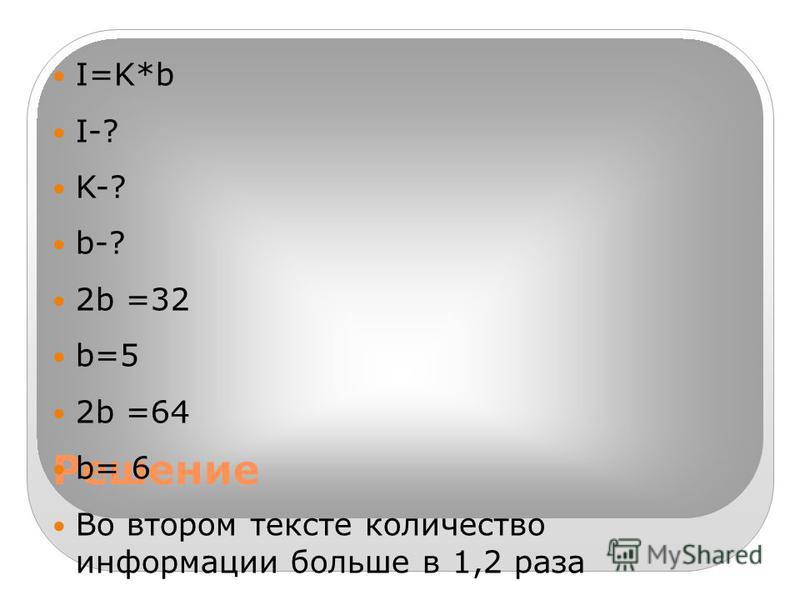 Решение I=K*b I-? K-? b-? 2b =32 b=5 2b =64 b= 6 Во втором тексте количество информации больше в 1,2 раза