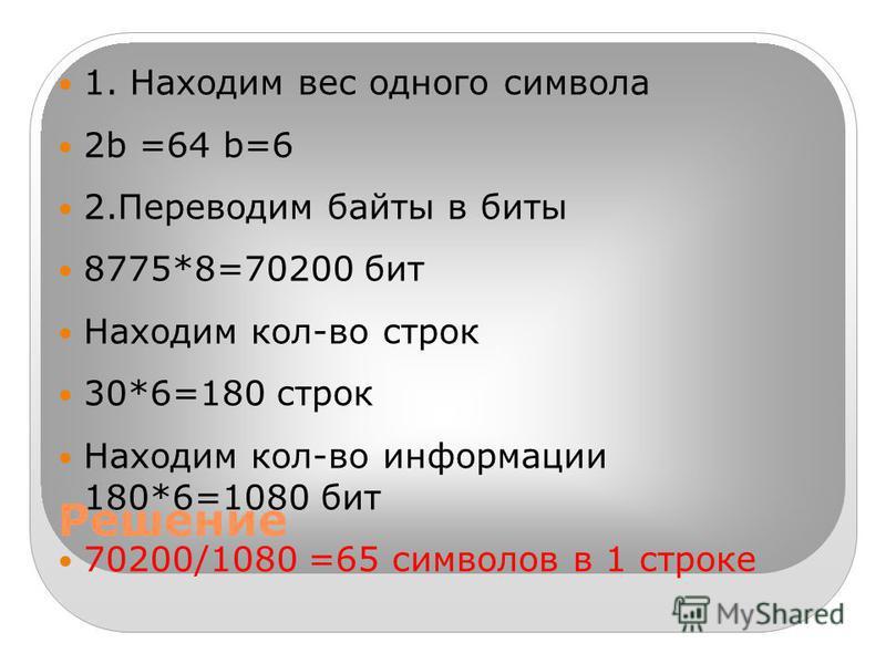 Решение 1. Находим вес одного символа 2b =64 b=6 2. Переводим байты в биты 8775*8=70200 бит Находим кол-во строк 30*6=180 строк Находим кол-во информации 180*6=1080 бит 70200/1080 =65 символов в 1 строке