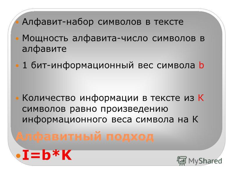 Алфавитный подход Алфавит-набор символов в тексте Мощность алфавита-число символов в алфавите 1 бит-информационный вес символа b Количество информации в тексте из К символов равно произведению информационного веса символа на К I=b*K