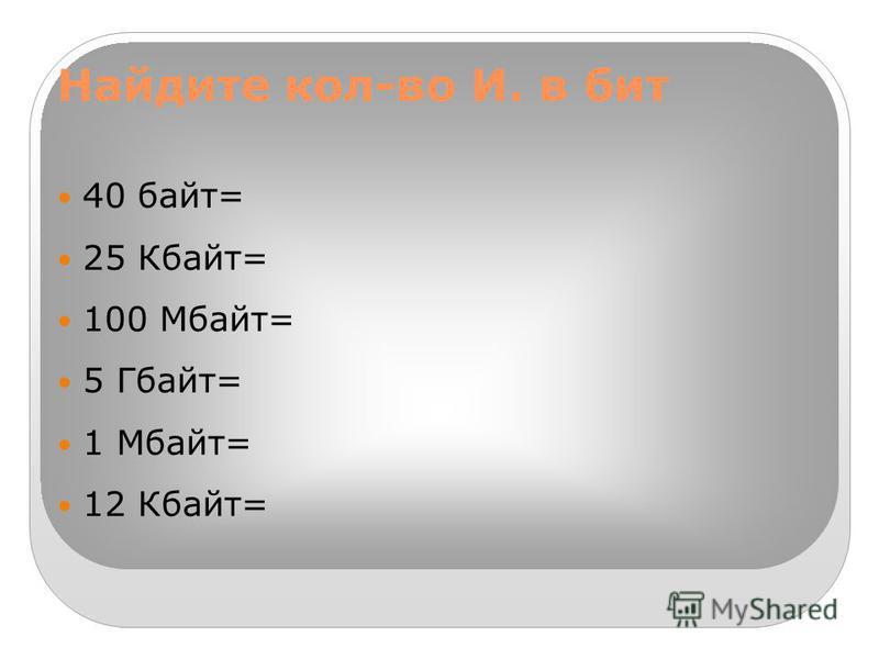 Найдите кол-во И. в бит 40 байт= 25 Кбайт= 100 Мбайт= 5 Гбайт= 1 Мбайт= 12 Кбайт=