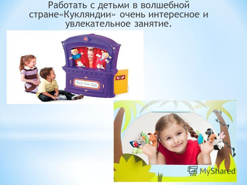 Работать с детьми в волшебной стране«Кукляндии» очень интересное и увлекательное занятие.