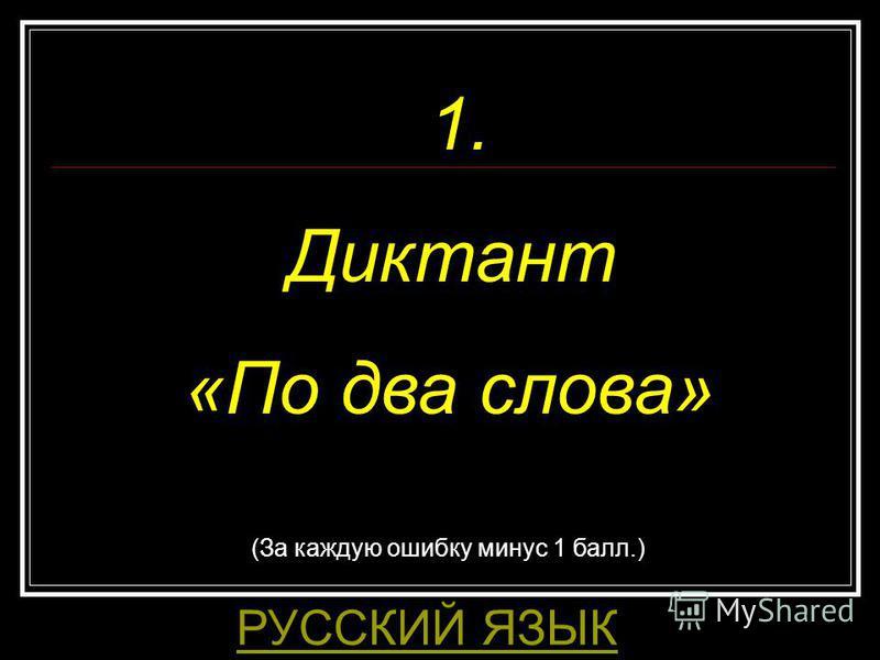 1. Диктант «По два слова» РУССКИЙ ЯЗЫК (За каждую ошибку минус 1 балл.)