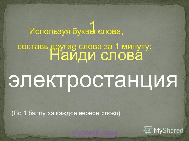 1. Найди слова Используя буквы слова, составь другие слова за 1 минуту: электростанция (По 1 баллу за каждое верное слово) Русский язык