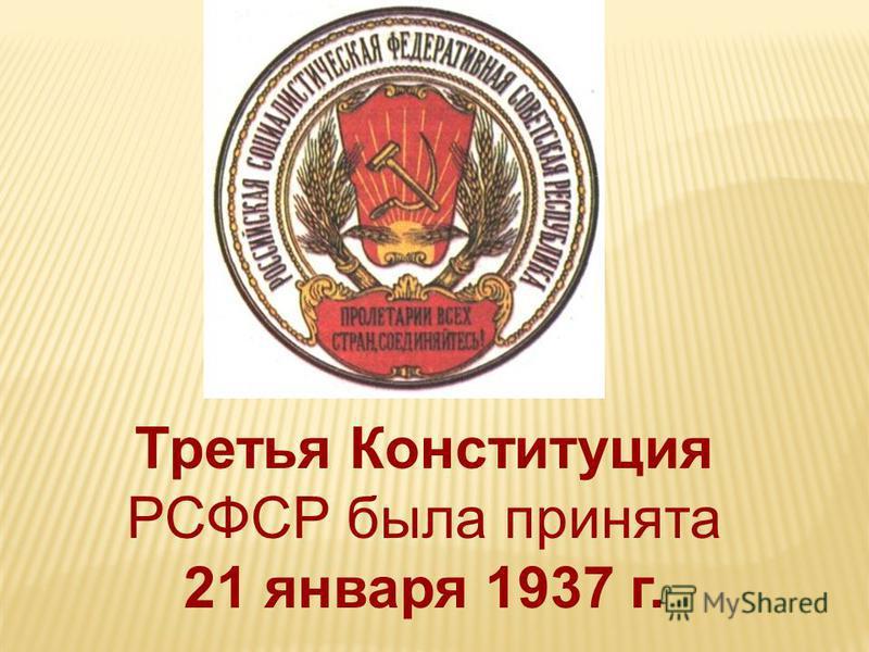 Третья Конституция РСФСР была принята 21 января 1937 г.
