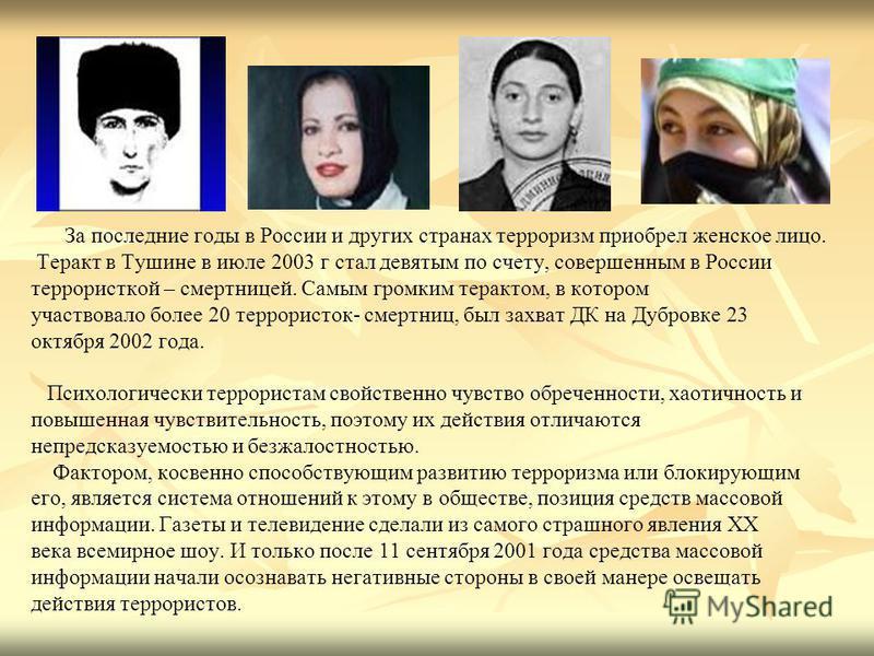 За последние годы в России и других странах терроризм приобрел женское лицо. Теракт в Тушине в июле 2003 г стал девятым по счету, совершенным в России террористкой – смертницей. Самым громким терактом, в котором участвовало более 20 террористок- смер