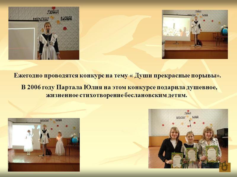 Ежегодно проводятся конкурс на тему « Души прекрасные порывы». В 2006 году Партала Юлия на этом конкурсе подарила душевное, жизненное стихотворение беслановским детям.