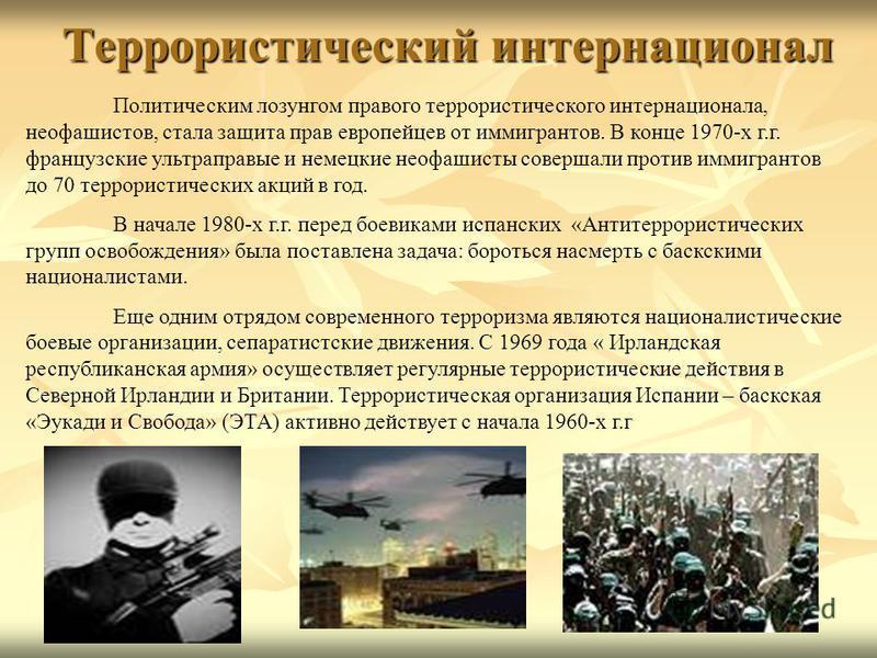 Политическим лозунгом правого террористического интернационала, неофашистов, стала защита прав европейцев от иммигрантов. В конце 1970-х г.г. французские ультраправые и немецкие неофашисты совершали против иммигрантов до 70 террористических акций в г