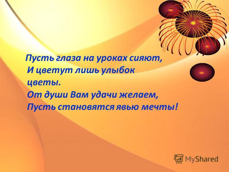 Пусть глаза на уроках сияют, И цветут лишь улыбок цветы. От души Вам удачи желаем, Пусть становятся явью мечты!