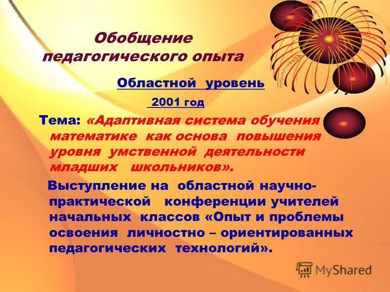 Обобщение педагогического опыта Областной уровень 2001 год Тема: «Адаптивная система обучения математике как основа повышения уровня умственной деятельности младших школьников». Выступление на областной научно- практической конференции учителей начал