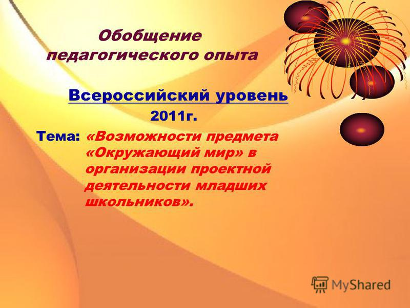 Обобщение педагогического опыта Всероссийский уровень 2011 г. Тема: «Возможности предмета «Окружающий мир» в организации проектной деятельности младших школьников».