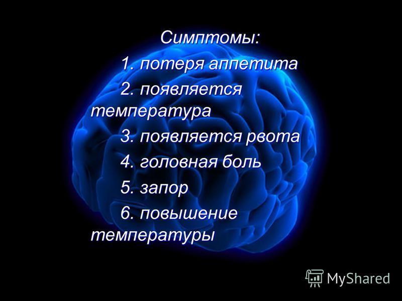 Симптомы: Симптомы: 1. потеря аппетита 1. потеря аппетита 2. появляется температура 2. появляется температура 3. появляется рвота 3. появляется рвота 4. головная боль 4. головная боль 5. запор 5. запор 6. повышение температуры 6. повышение температур