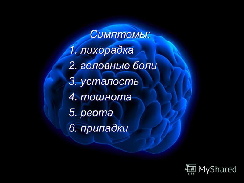 Симптомы: Симптомы: 1. лихорадка 1. лихорадка 2. головные боли 2. головные боли 3. усталость 3. усталость 4. тошнота 4. тошнота 5. рвота 5. рвота 6. припадки 6. припадки
