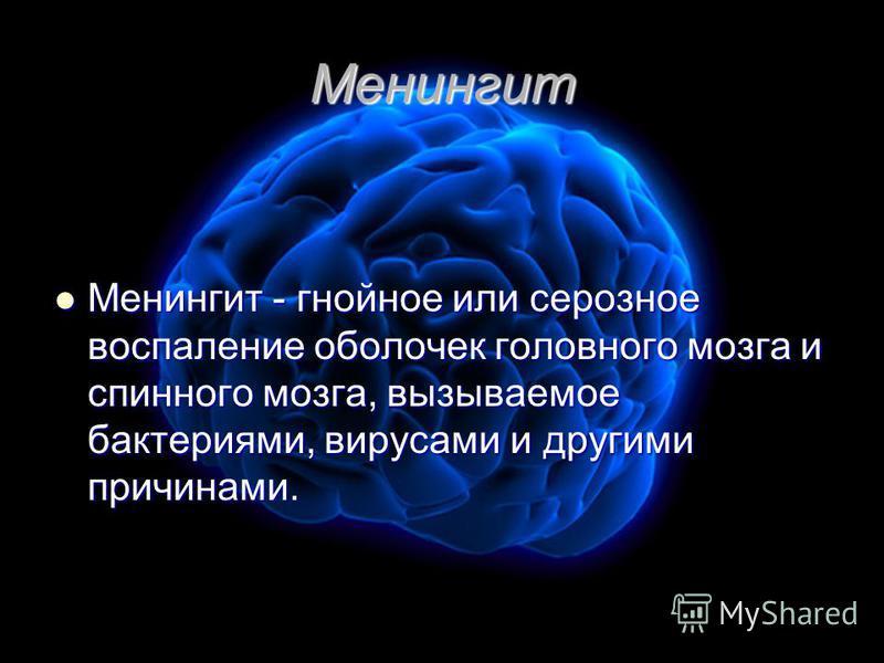 Менингит Менингит - гнойное или серозное воспаление оболочек головного мозга и спинного мозга, вызываемое бактериями, вирусами и другими причинами. Менингит - гнойное или серозное воспаление оболочек головного мозга и спинного мозга, вызываемое бакте