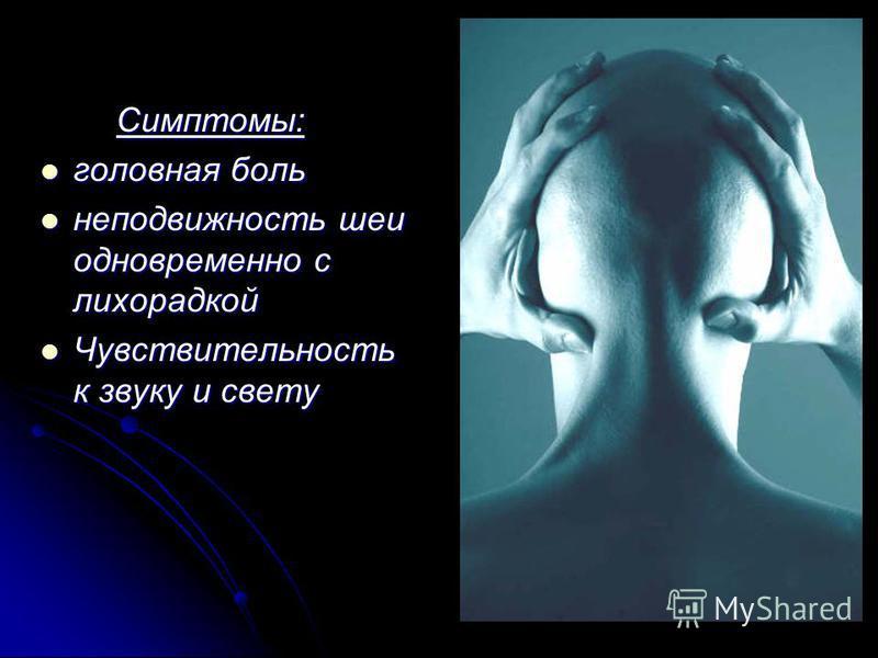 Симптомы: Симптомы: головная боль головная боль неподвижность шеи одновременно с лихорадкой неподвижность шеи одновременно с лихорадкой Чувствительность к звуку и свету Чувствительность к звуку и свету
