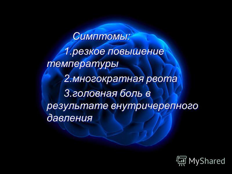 Симптомы: Симптомы: 1. резкое повышение температуры 1. резкое повышение температуры 2. многократная рвота 2. многократная рвота 3. головная боль в результате внутричерепного давления 3. головная боль в результате внутричерепного давления