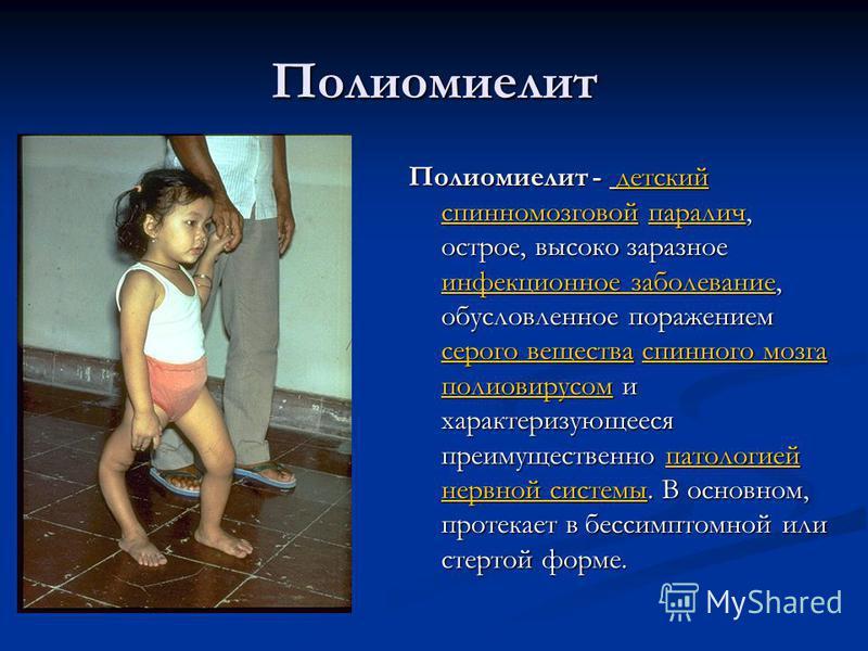 Полиомиелит Полиомиелит - детский спинномозговой паралич, острое, высоко заразное инфекционное заболевание, обусловленное поражением серого вещества спинного мозга полиовирусом и характеризующееся преимущественно патологией нервной системы. В основно