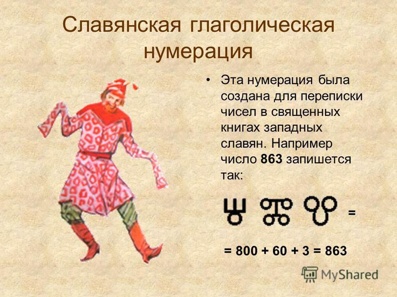 Славянская глаголическая нумерация Эта нумерация была создана для переписки чисел в священных книгах западных славян. Например число 863 запишется так: = = 800 + 60 + 3 = 863