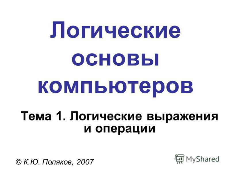 Логические основы компьютеров © К.Ю. Поляков, 2007 Тема 1. Логические выражения и операции