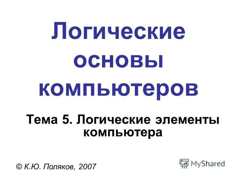 Логические основы компьютеров © К.Ю. Поляков, 2007 Тема 5. Логические элементы компьютера
