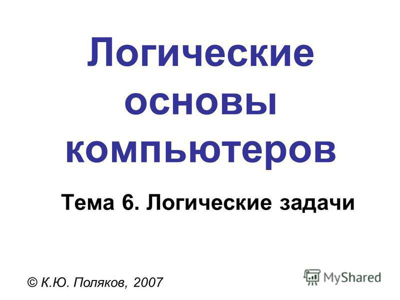 Логические основы компьютеров © К.Ю. Поляков, 2007 Тема 6. Логические задачи