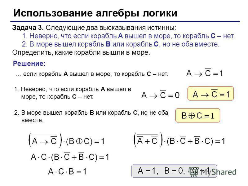 Использование алгебры логики Задача 3. Следующие два высказывания истинны: 1. Неверно, что если корабль A вышел в море, то корабль C – нет. 2. В море вышел корабль B или корабль C, но не оба вместе. Определить, какие корабли вышли в море. … если кора