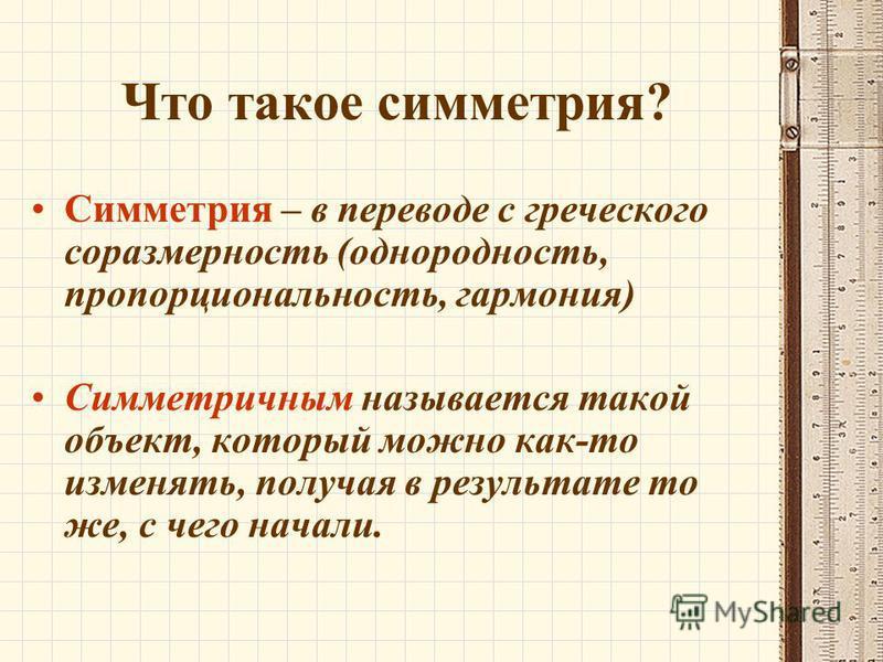 Что такое симметрия? Симметрия – в переводе с греческого соразмерность (однородность, пропорциональность, гармония) Симметричным называется такой объект, который можно как-то изменять, получая в результате то же, с чего начали.