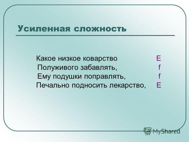 Усиленная сложность Какое низкое коварство E Полуживого забавлять, f Ему подушки поправлять, f Печально подносить лекарство, E