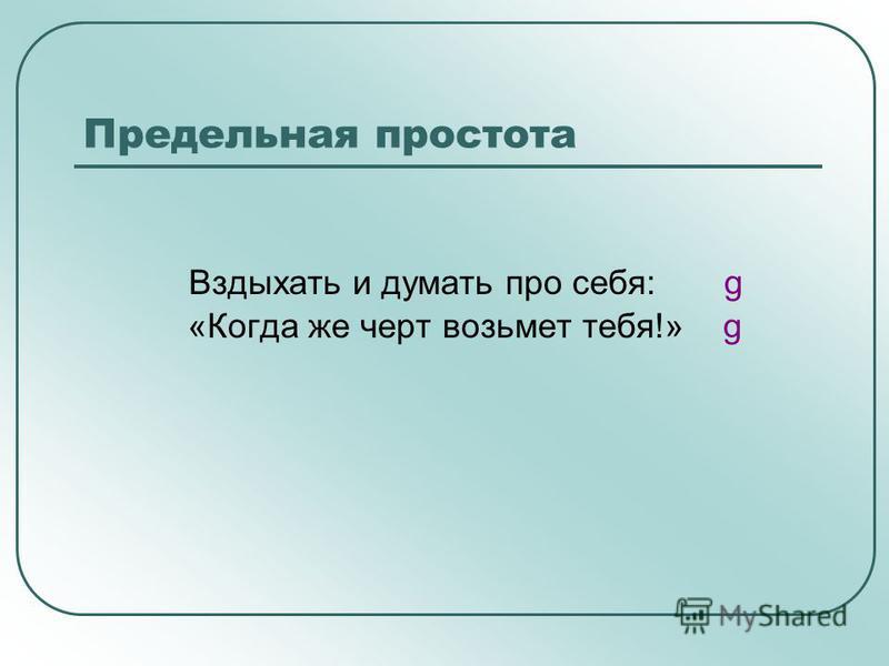 Предельная простота Вздыхать и думать про себя: g «Когда же черт возьмет тебя!» g