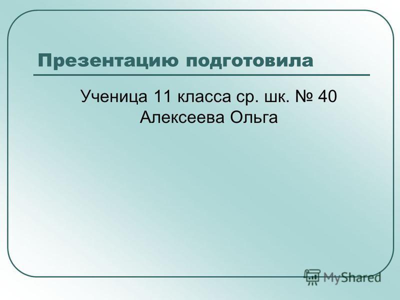 Презентацию подготовила Ученица 11 класса ср. шк. 40 Алексеева Ольга