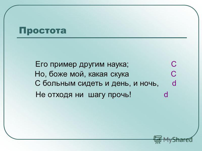 Простота Его пример другим наука; C Но, боже мой, какая скука C С больным сидеть и день, и ночь, d Не отходя ни шагу прочь! d