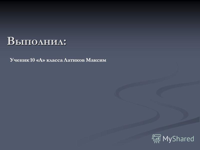 Выполнил: Ученик 10 «А» класса Латиков Максим