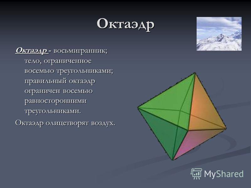 Октаэдр Октаэдр - восьмигранник; тело, ограниченное восемью треугольниками; правильный октаэдр ограничен восемью равносторонними треугольниками. Октаэдр олицетворят воздух.