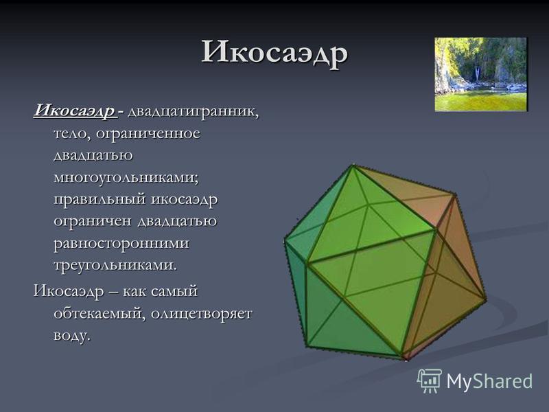 Икосаэдр Икосаэдр - двадцатигранник, тело, ограниченное двадцатью многоугольниками; правильный икосаэдр ограничен двадцатью равносторонними треугольниками. Икосаэдр – как самый обтекаемый, олицетворяет воду.
