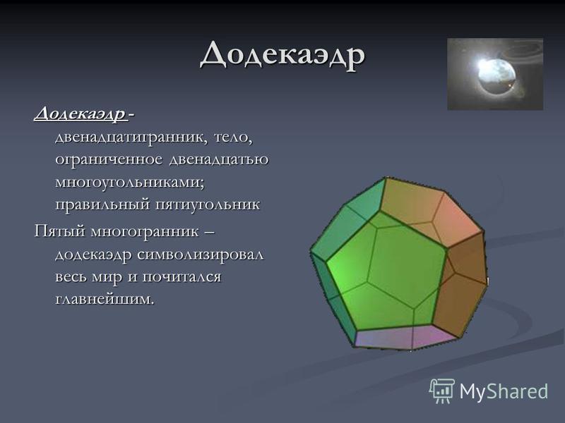 Додекаэдр Додекаэдр - двенадцатигранник, тело, ограниченное двенадцатью многоугольниками; правильный пятиугольник Пятый многогранник – додекаэдр символизировал весь мир и почитался главнейшим.