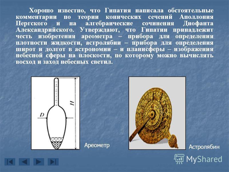 Хорошо известно, что Гипатия написала обстоятельные комментарии по теории конических сечений Аполлония Пергского и на алгебраические сочинения Диофанта Александрийского. Утверждают, что Гипатии принадлежит честь изобретения ареометра – прибора для оп