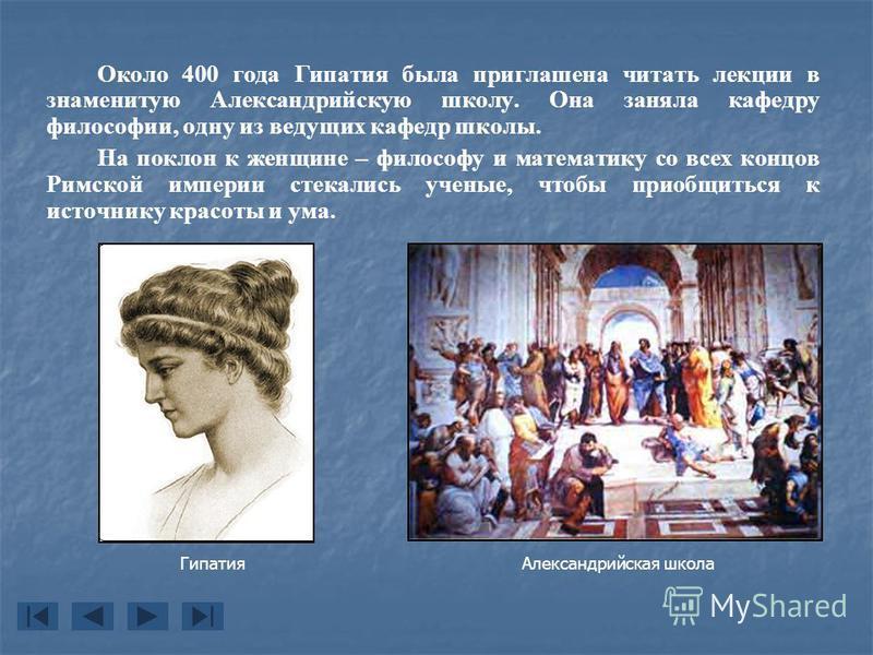 Около 400 года Гипатия была приглашена читать лекции в знаменитую Александрийскую школу. Она заняла кафедру философии, одну из ведущих кафедр школы. На поклон к женщине – философу и математику со всех концов Римской империи стекались ученые, чтобы пр