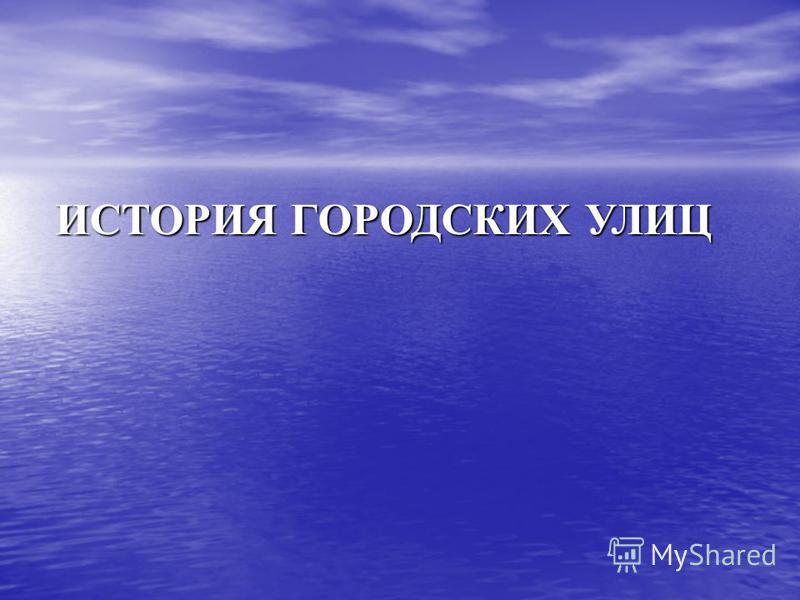 ИСТОРИЯ ГОРОДСКИХ УЛИЦ