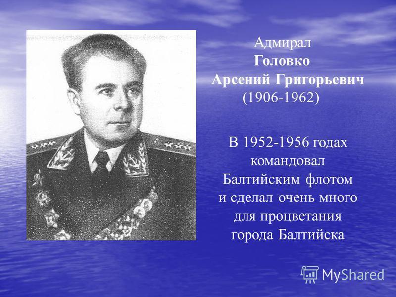 Адмирал Головко Арсений Григорьевич (1906-1962) В 1952-1956 годах командовал Балтийским флотом и сделал очень много для процветания города Балтийска