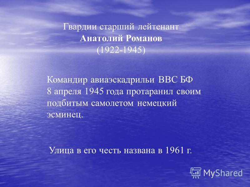 Гвардии старший лейтенант Анатолий Романов (1922-1945) Командир авиаэскадрильи ВВС БФ 8 апреля 1945 года протаранил своим подбитым самолетом немецкий эсминец. Улица в его честь названа в 1961 г.