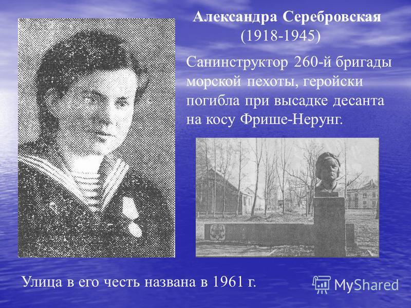 Александра Серебровская (1918-1945) Санинструктор 260-й бригады морской пехоты, геройски погибла при высадке десанта на косу Фрише-Нерунг. Улица в его честь названа в 1961 г.