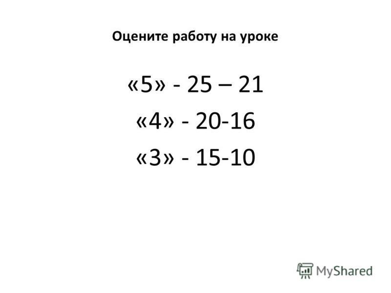 1.1.02 Оцените работу на уроке «5» - 25 – 21 «4» - 20-16 «3» - 15-10