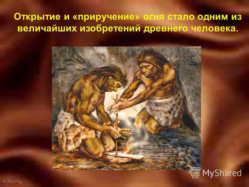 Открытие и «приручение» огня стало одним из величайших изобретений древнего человека.