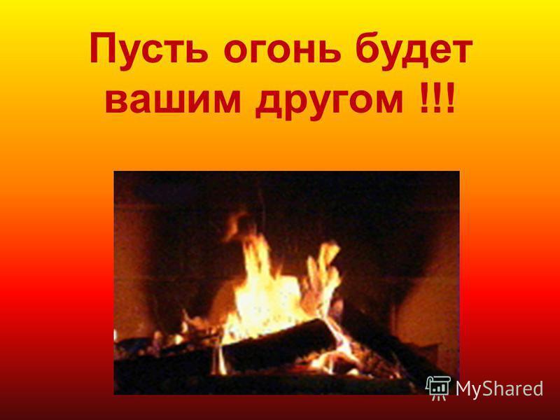 Пусть огонь будет вашим другом !!!