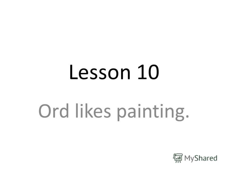 Lesson 10 Ord likes painting.