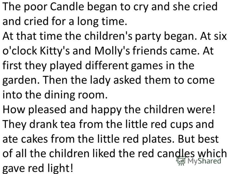 The poor Candle began to cry and she cried and cried for а long time. At that time the children's party began. At six о'clock Kitty's and Mоllу's friends came. At first they played different games in the garden. Then the lady asked them to come into