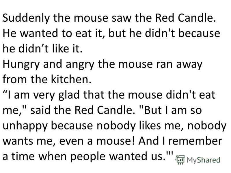 Suddenly the mouse saw the Red Candle. Не wanted to eat it, but he didn't because he didnt like it. Hungry and angry the mouse ran away from the kitchen. I am very glad that the mouse didn't eat me,