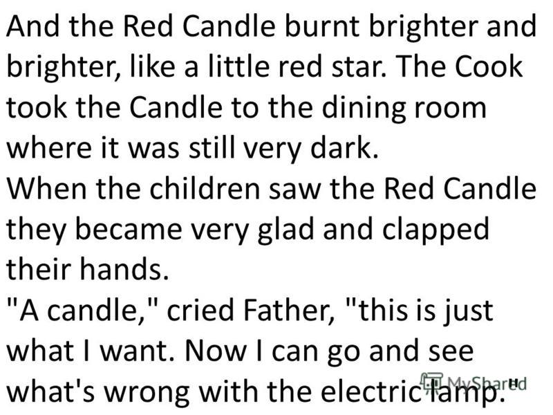 And the Red Candle burnt brighter and brighter, like а little red star. The Cook took the Candle to the dining room where it was still very dark. When the children saw the Red Candle they became very glad and clapped their hands.