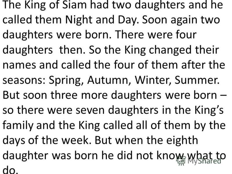 The King of Siam had two daughters and he called them Night and Day. Soon again two daughters were born. There were four daughters then. So the King changed their names and called the four of them after the seasons: Spring, Autumn, Winter, Summer. Bu