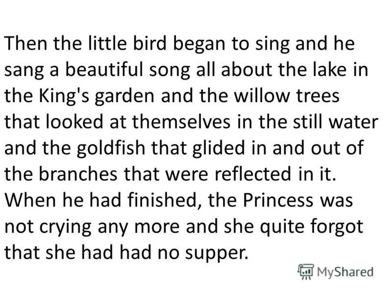 Then the little bird began to sing and he sang a beautiful song all about the lake in the King's garden and the willow trees that looked at themselves in the still water and the goldfish that glided in and out of the branches that were reflected in i