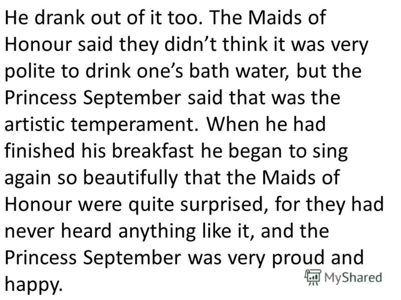 He drank out of it too. The Maids of Honour said they didnt think it was very polite to drink ones bath water, but the Princess September said that was the artistic temperament. When he had finished his breakfast he began to sing again so beautifully
